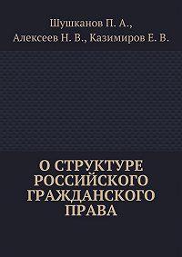 Павел Шушканов, Николай Алексеев, Евгений Казимиров - Оструктуре российского гражданского права