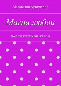 Марианна Аракчеева - Магия любви. Формула исполнения желаний