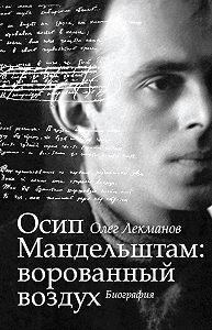 Олег Лекманов -Осип Мандельштам: ворованный воздух. Биография