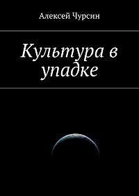 Алексей Чурсин -Культура в упадке