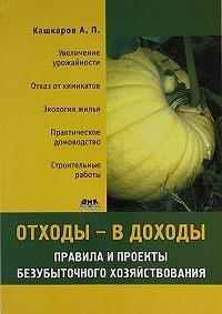 Андрей Кашкаров - Отходы – в доходы. Правила и проекты безубыточного хозяйствования