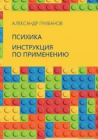 Александр Грибанов - Психика. Инструкция по применению