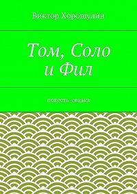Виктор Хорошулин -Том, Соло иФил. Повесть-сказка