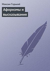 Максим Горький -Афоризмы и высказывания