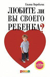 Ульяна Воробьева - Любите ли вы своего ребенка?