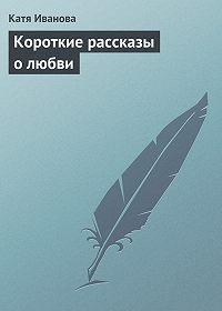 Катя Иванова - Короткие рассказы олюбви