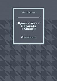 Олег Янгулов - Приключение Марадуфу вСибири. Фантастика
