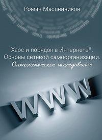 Роман Масленников -Хаос и порядок в Интернете. Основы сетевой самоорганизации. Онтологическое исследование