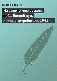 Виктор Урвачев - На защите московского неба. Боевой путь летчика-истребителя. 1941–1945
