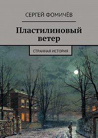 Сергей Фомичёв - Пластилиновый ветер. странная история