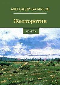 Александр Калмыков -Желторотик. Повесть