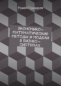 Роман Гондарев - Экономико-математические методы имодели вбизнес-системах