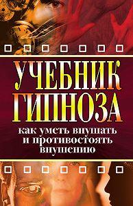 Ирина Монахова - Учебник гипноза. Как уметь внушать и противостоять внушению