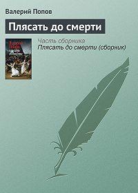 Валерий Попов -Плясать до смерти
