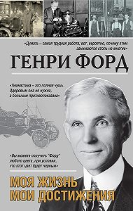Генри Форд -Моя жизнь. Мои достижения