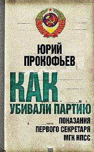 Юрий Прокофьев -Как убивали партию. Показания Первого Секретаря МГК КПСС