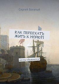 Сергей Богатый -Как переехать жить кморю?! невозможное-возможно