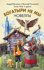 Алекс Кош -Богатыри не мы. Новеллы (сборник)