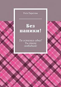 Рита Паратова - Без паники! Ты осталась одна? Ты стала свободной!