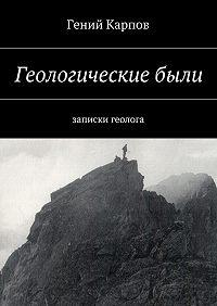 Гений Карпов -Геологическиебыли. Записки геолога
