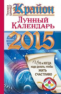 Тамара Шмидт -Крайон. Лунный календарь на 2015 год. Что и когда надо делать, чтобы жить счастливо