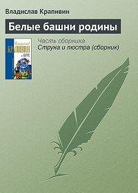 Владислав Крапивин -Белые башни родины