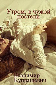 Владимир Купрашевич -Рано утром, в чужой постели