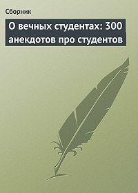 Сборник -О вечных студентах: 300 анекдотов про студентов