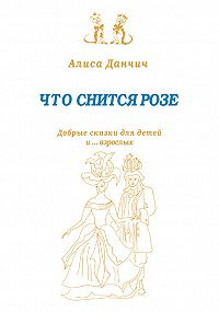 Алиса Данчич -Что снится розе. Добрые сказки для детей и…взрослых (сборник)