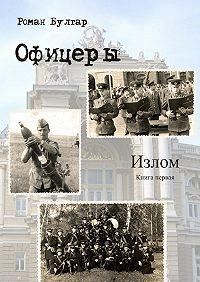 Роман Булгар - Офицеры. Книга первая. Излом