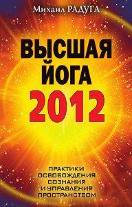 Михаил Радуга -Высшая йога 2012. Практики освобождения сознания и управления пространством