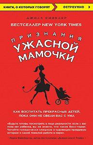Джилл Смоклер -Признания Ужасной мамочки: как воспитать прекрасных детей, пока они не свели вас с ума