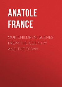 Anatole France -Our Children: Scenes from the Country and the Town