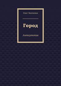 Олег Зинченко -Город. Антиутопия