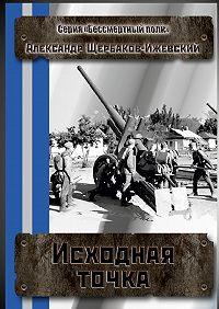 Александр Щербаков-Ижевский -Исходная точка. Серия «Бессмертный полк»