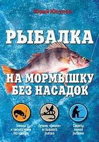 Юрий Юсупов - Рыбалка на мормышку без насадок