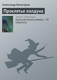 Александр Белогоров -Проклятье колдуна