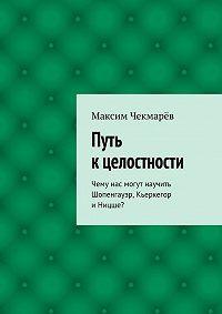 Максим Чекмарёв -Путь к целостности
