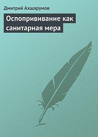 Дмитрий Ахшарумов - Оспопрививание как санитарная мера