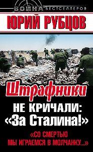 Юрий Рубцов -Штрафники не кричали: «За Сталина!»