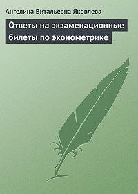 Ангелина Витальевна Яковлева -Ответы на экзаменационные билеты по эконометрике