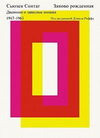 Сьюзен Сонтаг - Заново рожденная. Дневники и записные книжки 1947–1963.