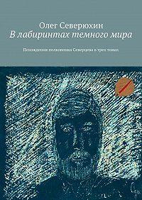 Олег Северюхин - Влабиринтах темногомира. Похождения полковника Северцева втрех томах