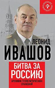 Леонид Ивашов -Битва за Россию. Хроники геополитических сражений