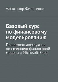 Александр Финогенов - Базовыйкурс пофинансовому моделированию. Пошаговая инструкция посозданию финансовой модели вMicrosoft Excel