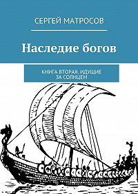 Сергей Матросов -Наследие богов. Книга вторая. Идущие засолнцем