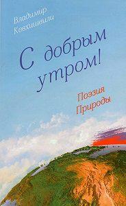 Владимир Кевхишвили -С добрым утром! Поэзия Природы