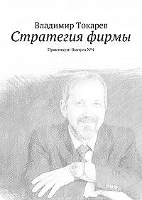 Владимир Токарев -Стратегия фирмы. Практикум: Выпуск №4