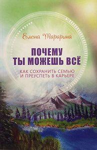 Елена Тарарина -Почему ты можешь всё. Как сохранить семью и преуспеть в карьере