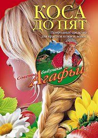 Агафья Звонарева -Коса до пят. Природные средства для красоты кожи и волос